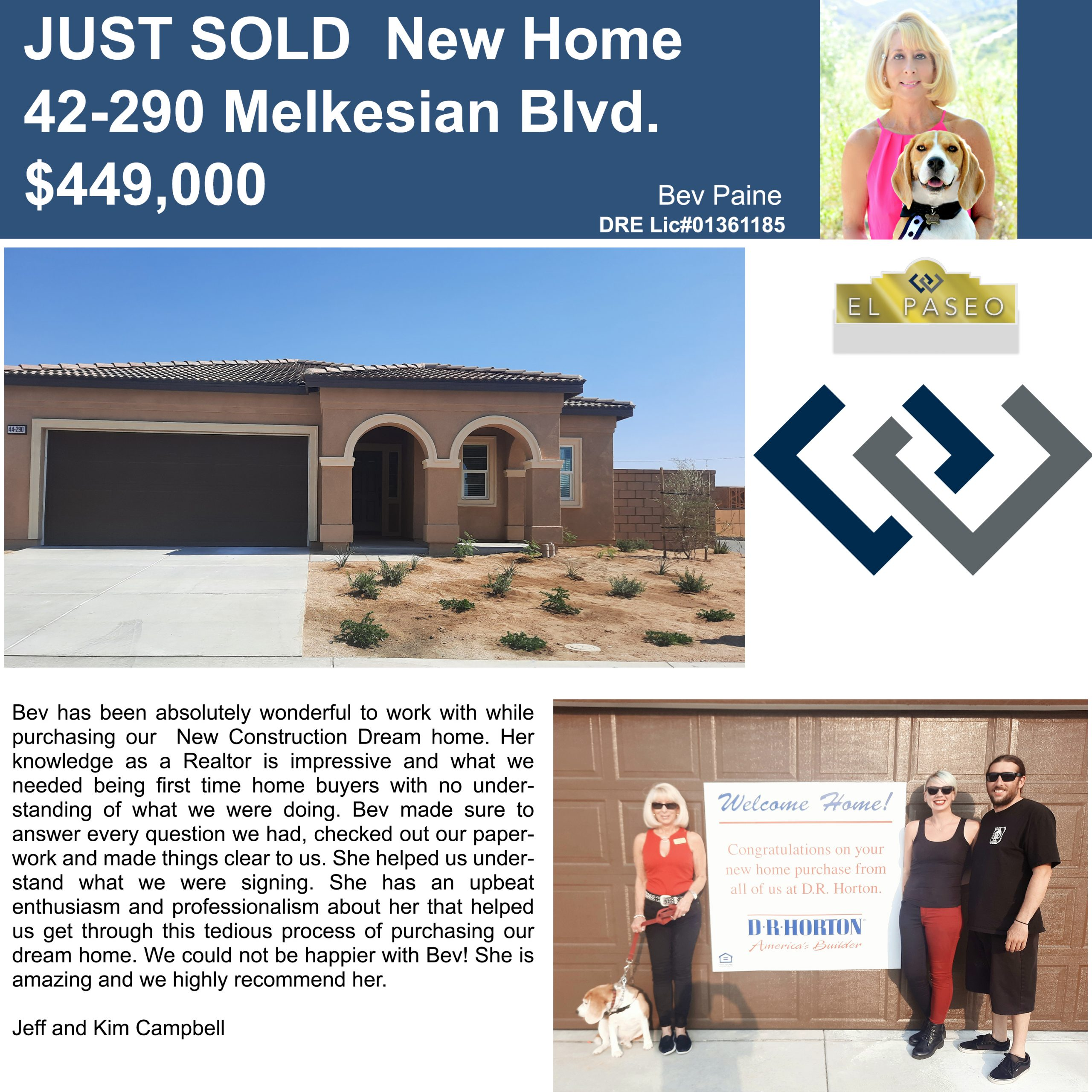 JUST SOLD NEW HOME 42-290 MELKESIAN BLVD $449,000 BEV PAIN Bev has been absolutely wonderful to work with while purchasing our New Construction Dream home. Her knowledge as a Realtor is impressive and what we needed being first time home buyers with no understanding of what we were doing. Bev made sure to answer every question we had, checked out our paperwork and made things clear to us. She helped us understand what we were signing. She has an upbeat enthusiasm and professionalism about her that helped us get through this tedious process of purchasing our dream home. We could not be happier with Bev! She is amazing and we highly recommend her. Jeff and Kim Campbell